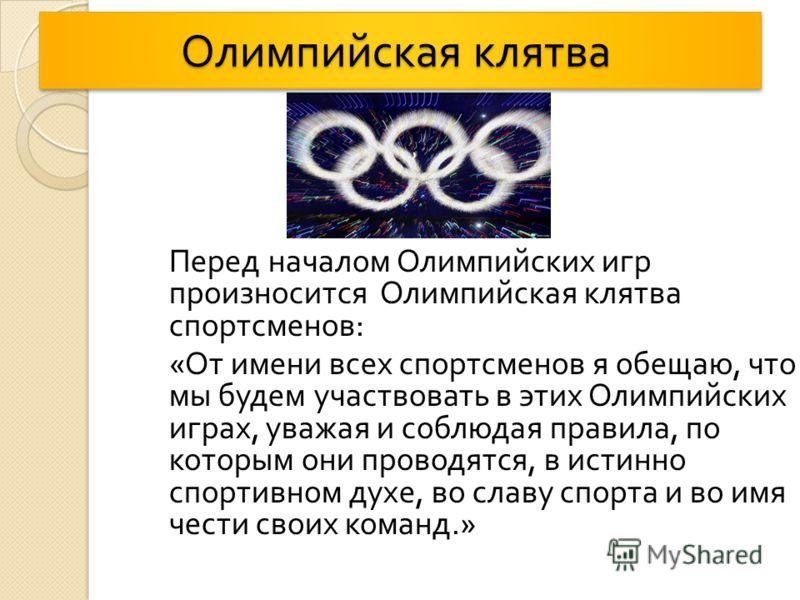 Олимпийская клятва Олимпийская клятва Перед началом Олимпийских игр произносится Олимпийская клятва спортсменов : « От имени всех спортсменов я обещаю, что мы будем участвовать в этих Олимпийских играх, уважая и соблюдая правила, по которым они прово