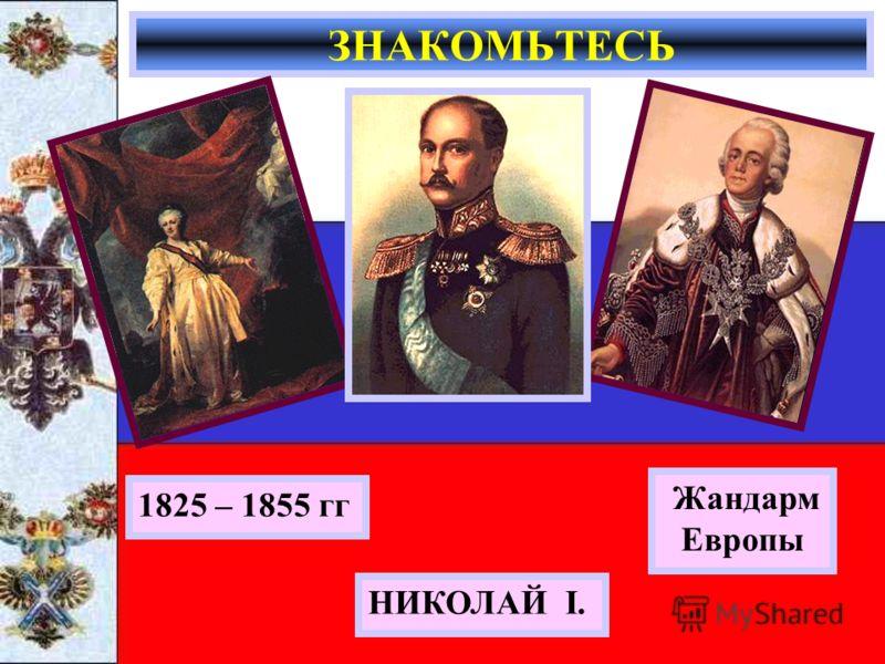 ЗНАКОМЬТЕСЬ НИКОЛАЙ I. Жандарм Европы 1825 – 1855 гг