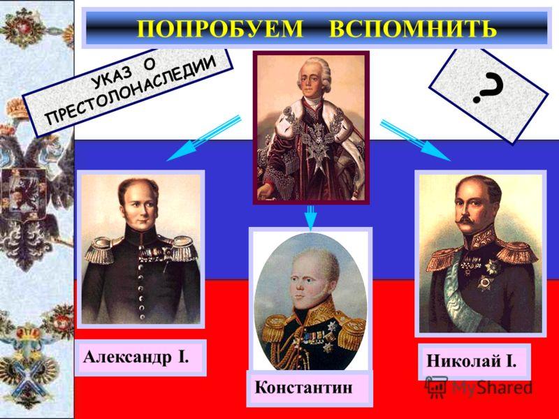 Константин Николай I. Александр I. УКАЗ О ПРЕСТОЛОНАСЛЕДИИ ? ПОПРОБУЕМ ВСПОМНИТЬ