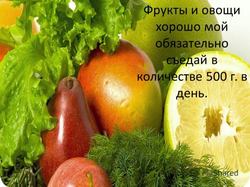 Фрукты и овощи хорошо мой обязательно съедай в количестве 500 г. в день.