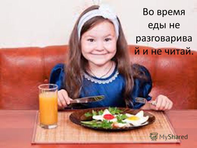 Во время еды не разговарива й и не читай.