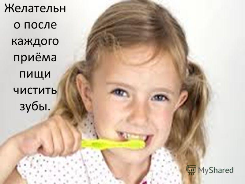 Желательн о после каждого приёма пищи чистить зубы.