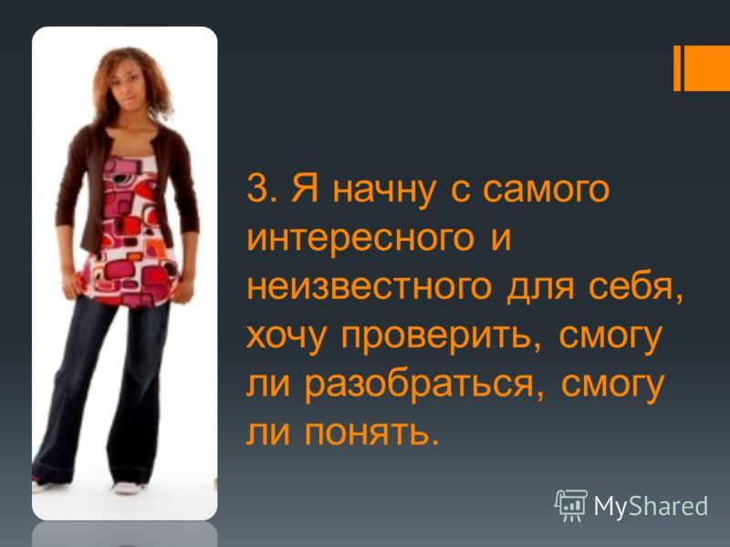 3. Я начну с самого интересного и неизвестного для себя, хочу проверить, смогу ли разобраться, смогу ли понять.