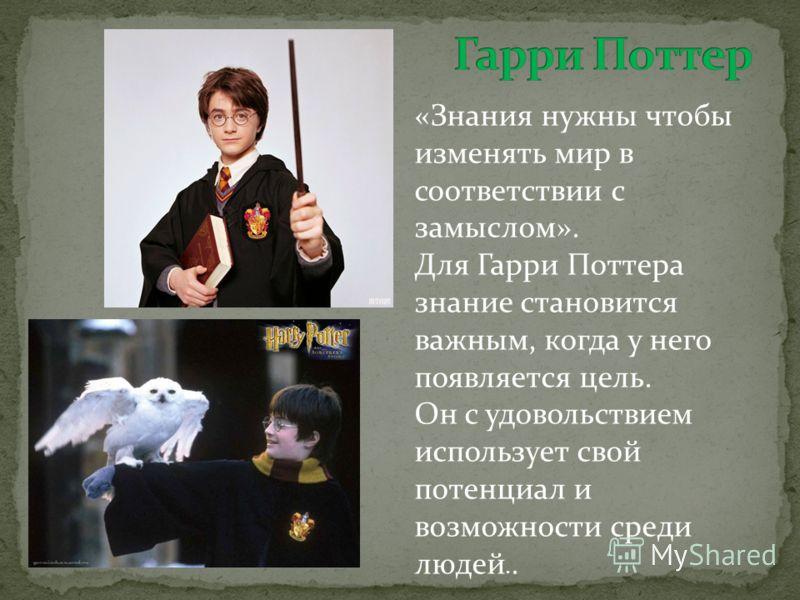 «Знания нужны чтобы изменять мир в соответствии с замыслом». Для Гарри Поттера знание становится важным, когда у него появляется цель. Он с удовольствием использует свой потенциал и возможности среди людей..
