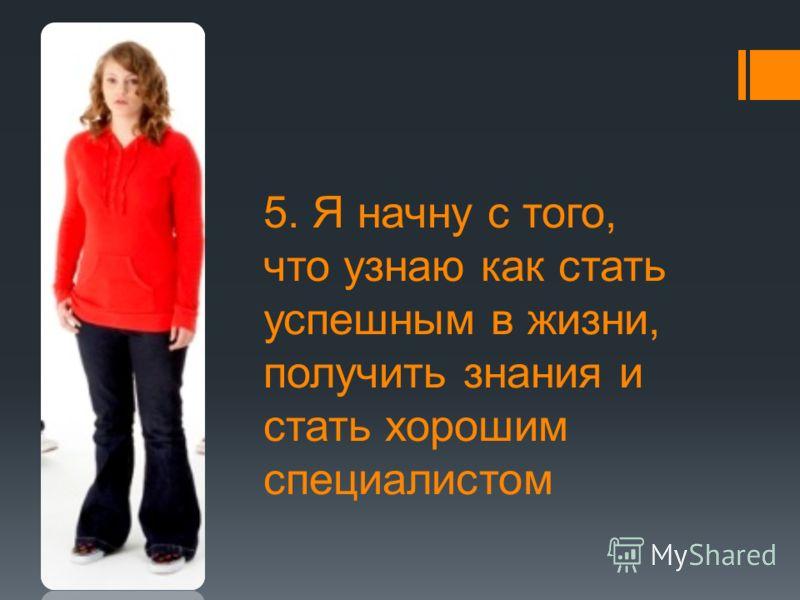 5. Я начну с того, что узнаю как стать успешным в жизни, получить знания и стать хорошим специалистом