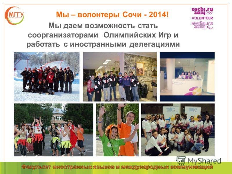 Мы – волонтеры Сочи - 2014! Мы даем возможность стать соорганизаторами Олимпийских Игр и работать с иностранными делегациями