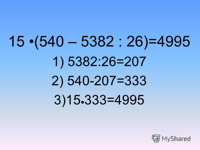 15 (540 – 5382 : 26)=4995 1) 5382:26=207 2) 540-207=333 3)15 333=4995