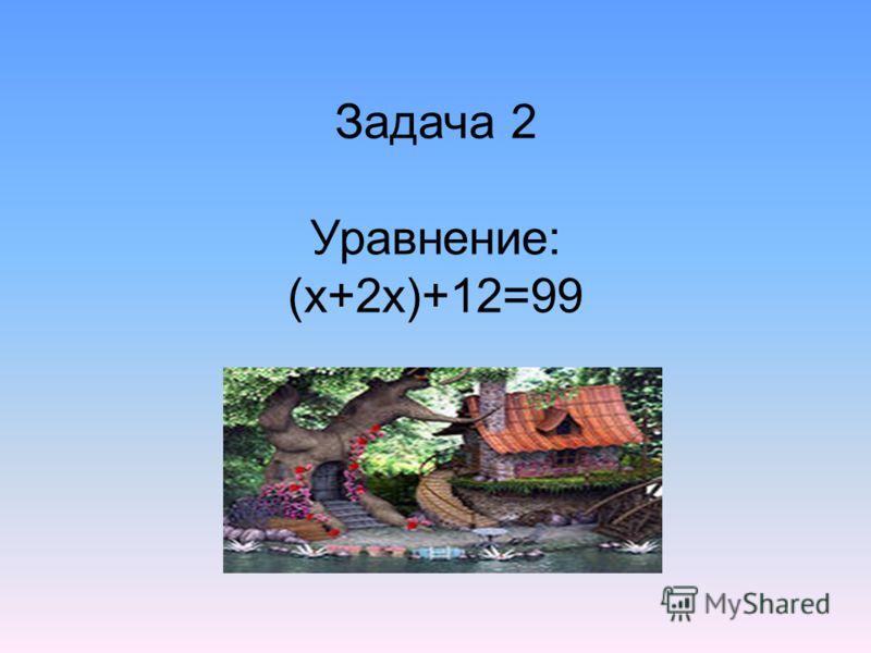 Задача 2 Уравнение: (х+2х)+12=99