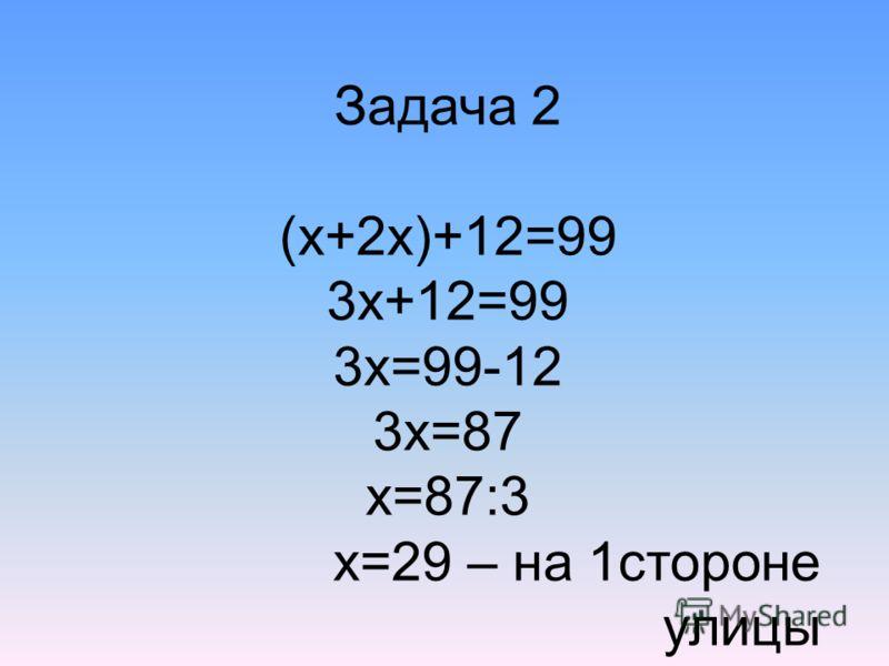 Задача 2 (х+2х)+12=99 3х+12=99 3х=99-12 3х=87 х=87:3 х=29 – на 1стороне улицы