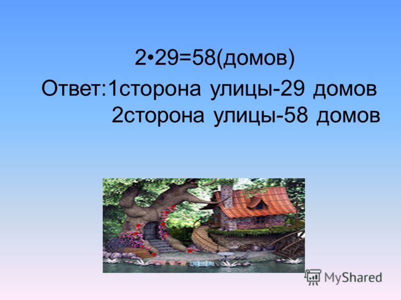 229=58(домов) Ответ:1сторона улицы-29 домов 2сторона улицы-58 домов
