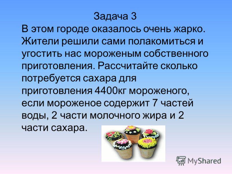 Задача 3 В этом городе оказалось очень жарко. Жители решили сами полакомиться и угостить нас мороженым собственного приготовления. Рассчитайте сколько потребуется сахара для приготовления 4400кг мороженого, если мороженое содержит 7 частей воды, 2 ча