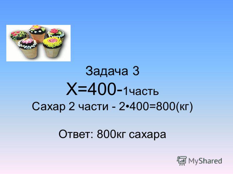 Задача 3 Х=400- 1часть Сахар 2 части - 2400=800(кг) Ответ: 800кг сахара