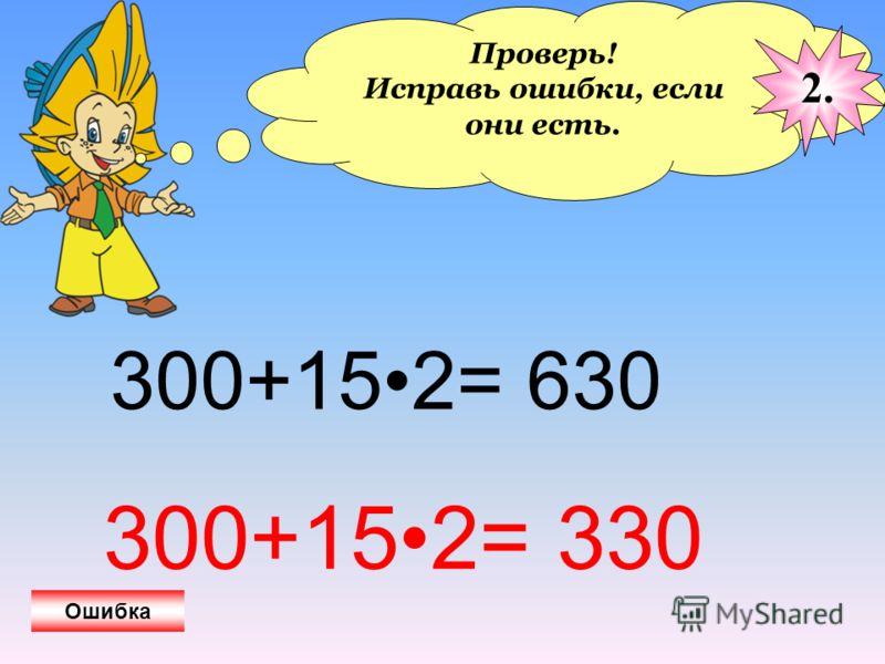 Проверь! Исправь ошибки, если они есть. 2. Ошибка 300+152= 630 300+152= 330
