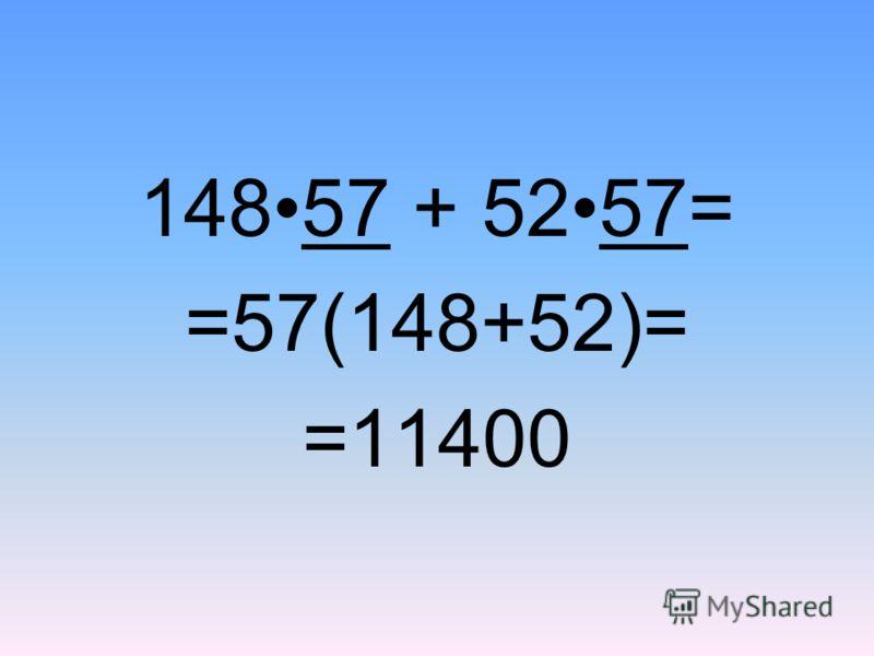 14857 + 5257= =57(148+52)= =11400