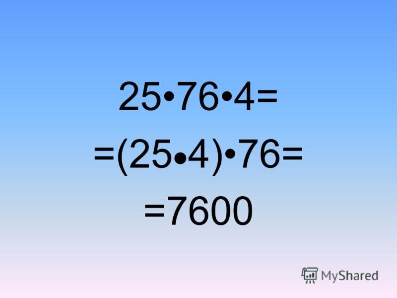 25764= =(25 4)76= =7600