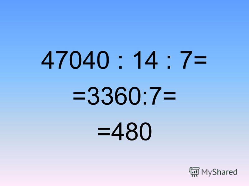 47040 ׃ 14׃ 7= =3360:7= =480
