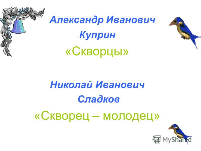 Александр Иванович Куприн «Скворцы» Николай Иванович Сладков «Скворец – молодец»