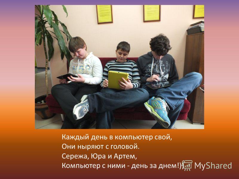 Каждый день в компьютер свой, Они ныряют с головой. Сережа, Юра и Артем, Компьютер с ними - день за днем!))