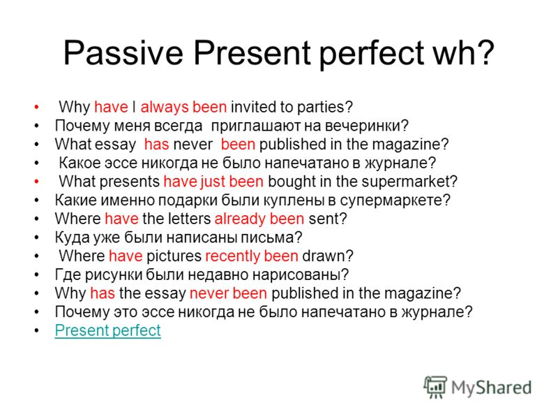 Passive Present perfect wh? Why have I always been invited to parties? Почему меня всегда приглашают на вечеринки? What essay has never been published in the magazine? Какое эссе никогда не было напечатано в журнале? What presents have just been boug