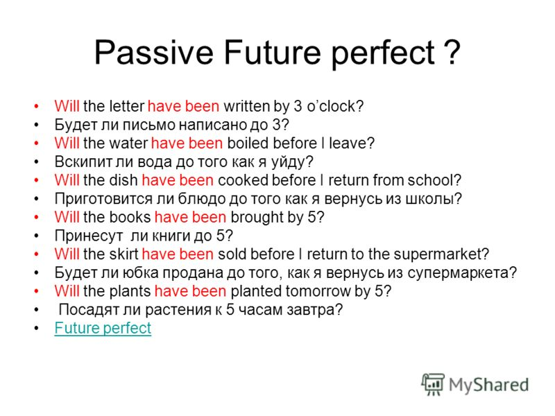 Passive Future perfect ? Will the letter have been written by 3 oclock? Будет ли письмо написано до 3? Will the water have been boiled before I leave? Вскипит ли вода до того как я уйду? Will the dish have been cooked before I return from school? При