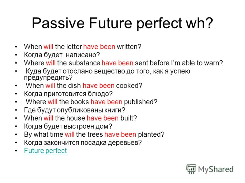Passive Future perfect wh? When will the letter have been written? Когда будет написано? Where will the substance have been sent before Im able to warn? Куда будет отослано вещество до того, как я успею предупредить? When will the dish have been cook