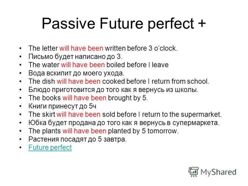 Passive Future perfect + The letter will have been written before 3 oclock. Письмо будет написано до 3. The water will have been boiled before I leave Вода вскипит до моего ухода. The dish will have been cooked before I return from school. Блюдо приг