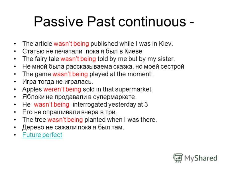 Passive Past continuous - The article wasnt being published while I was in Kiev. Статью не печатали пока я был в Киеве The fairy tale wasnt being told by me but by my sister. Не мной была рассказываема сказка, но моей сестрой The game wasnt being pla
