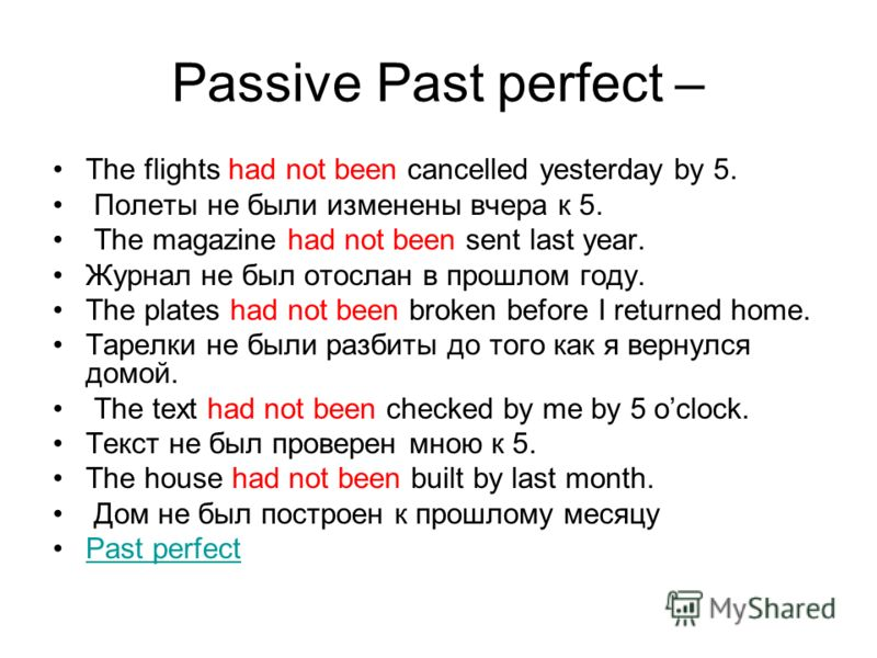 Passive Past perfect – The flights had not been cancelled yesterday by 5. Полеты не были изменены вчера к 5. The magazine had not been sent last year. Журнал не был отослан в прошлом году. The plates had not been broken before I returned home. Тарелк
