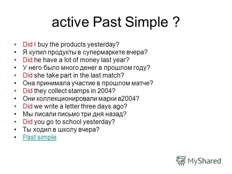 active Past Simple ? Did I buy the products yesterday? Я купил продукты в супермаркете вчера? Did he have a lot of money last year? У него было много денег в прошлом году? Did she take part in the last match? Она принимала участие в прошлом матче? Di