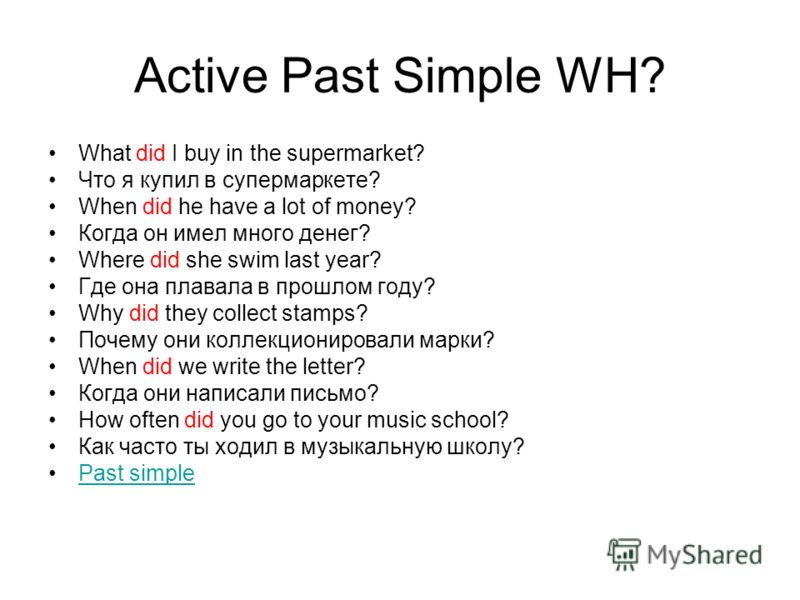 Active Past Simple WH? What did I buy in the supermarket? Что я купил в супермаркете? When did he have a lot of money? Когда он имел много денег? Where did she swim last year? Где она плавала в прошлом году? Why did they collect stamps? Почему они ко