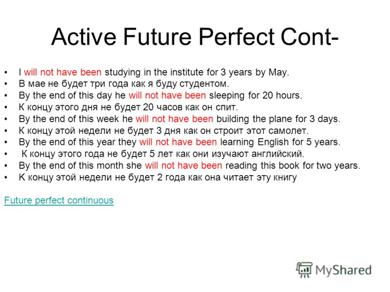 Active Future Perfect Cont- I will not have been studying in the institute for 3 years by May. В мае не будет три года как я буду студентом. By the end of this day he will not have been sleeping for 20 hours. К концу этого дня не будет 20 часов как о