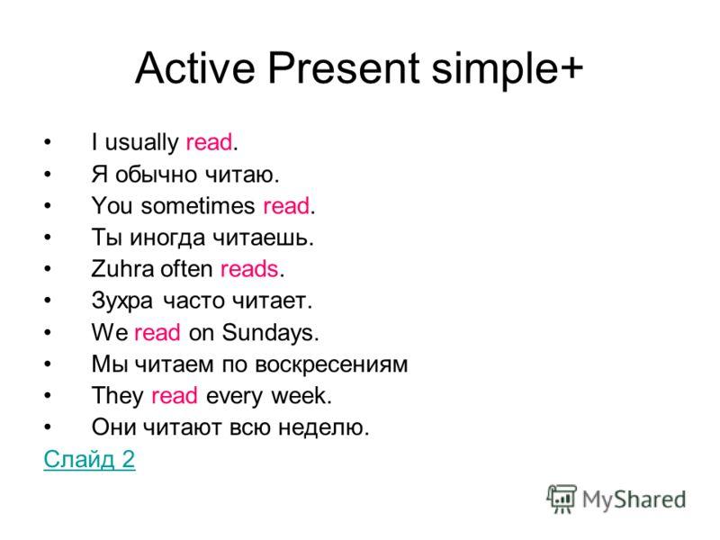 Active Present simple+ I usually read. Я обычно читаю. You sometimes read. Ты иногда читаешь. Zuhra often reads. Зухра часто читает. We read on Sundays. Мы читаем по воскресениям They read every week. Они читают всю неделю. Слайд 2