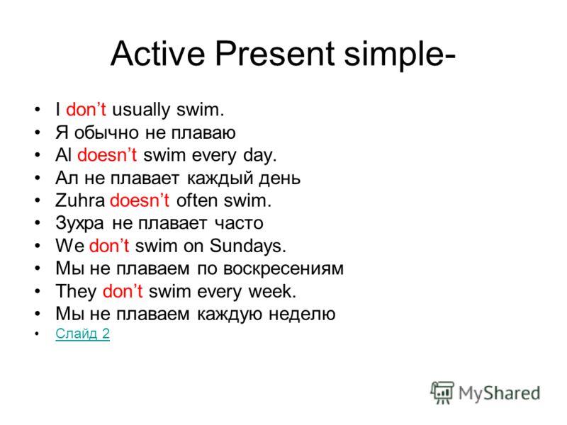 Active Present simple- I dont usually swim. Я обычно не плаваю Al doesnt swim every day. Ал не плавает каждый день Zuhra doesnt often swim. Зухра не плавает часто We dont swim on Sundays. Мы не плаваем по воскресениям They dont swim every week. Мы не
