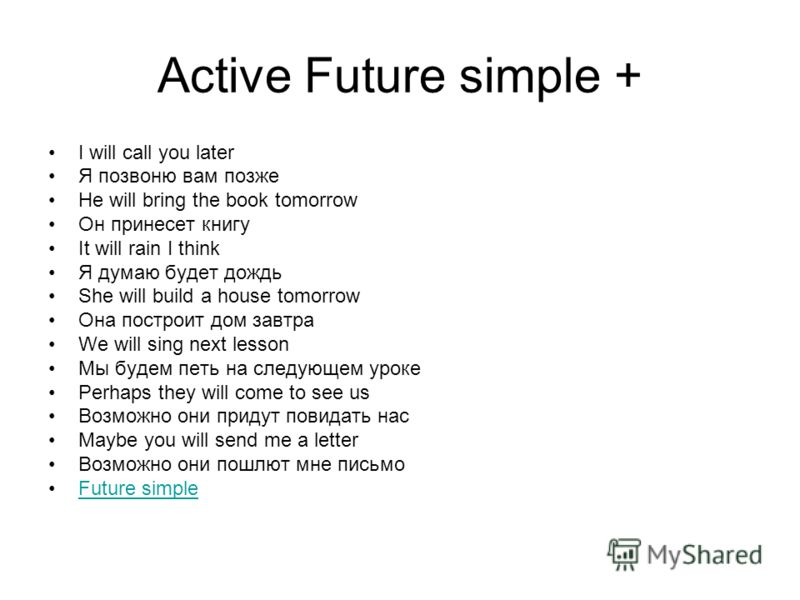 Active Future simple + I will call you later Я позвоню вам позже He will bring the book tomorrow Он принесет книгу It will rain I think Я думаю будет дождь She will build a house tomorrow Она построит дом завтра We will sing next lesson Мы будем петь