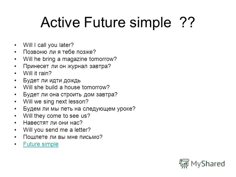 Active Future simple ?? Will I call you later? Позвоню ли я тебе позже? Will he bring a magazine tomorrow? Принесет ли он журнал завтра? Will it rain? Будет ли идти дождь Will she build a house tomorrow? Будет ли она строить дом завтра? Will we sing