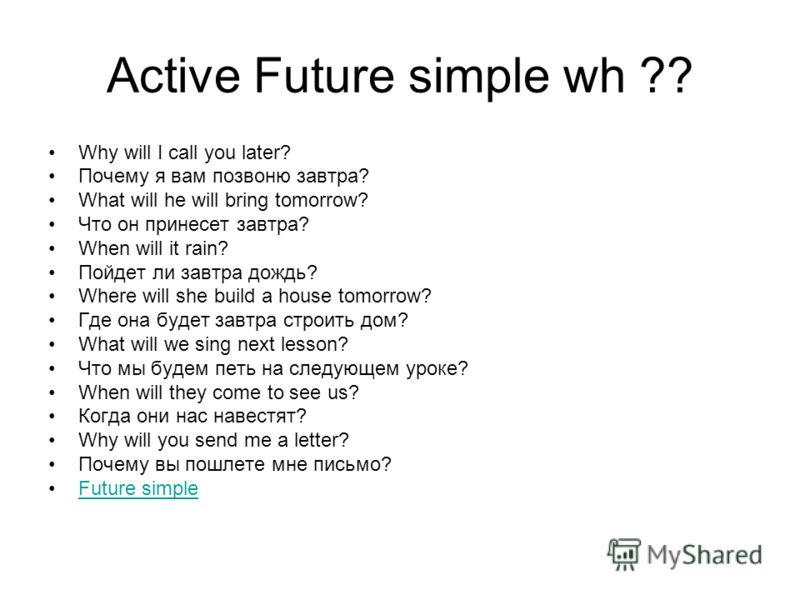Active Future simple wh ?? Why will I call you later? Почему я вам позвоню завтра? What will he will bring tomorrow? Что он принесет завтра? When will it rain? Пойдет ли завтра дождь? Where will she build a house tomorrow? Где она будет завтра строит