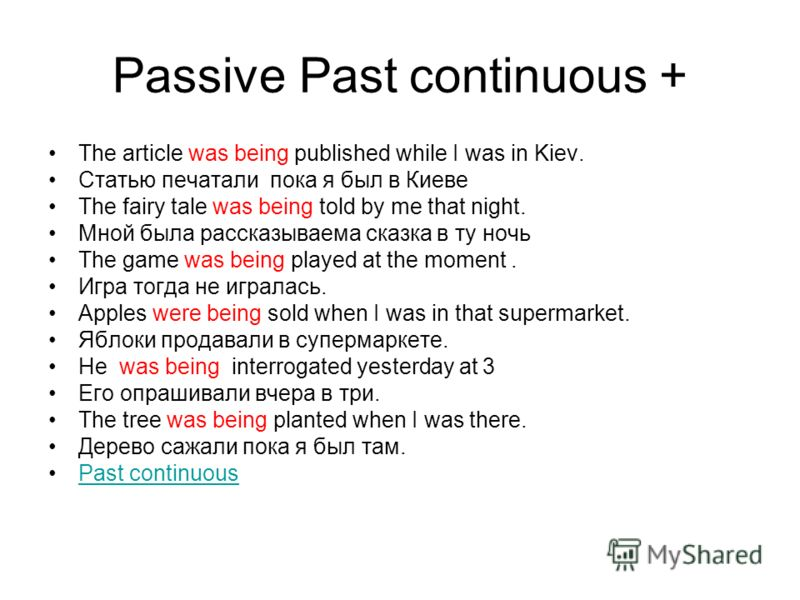 Passive Past continuous + The article was being published while I was in Kiev. Статью печатали пока я был в Киеве The fairy tale was being told by me that night. Мной была рассказываема сказка в ту ночь The game was being played at the moment. Игра т