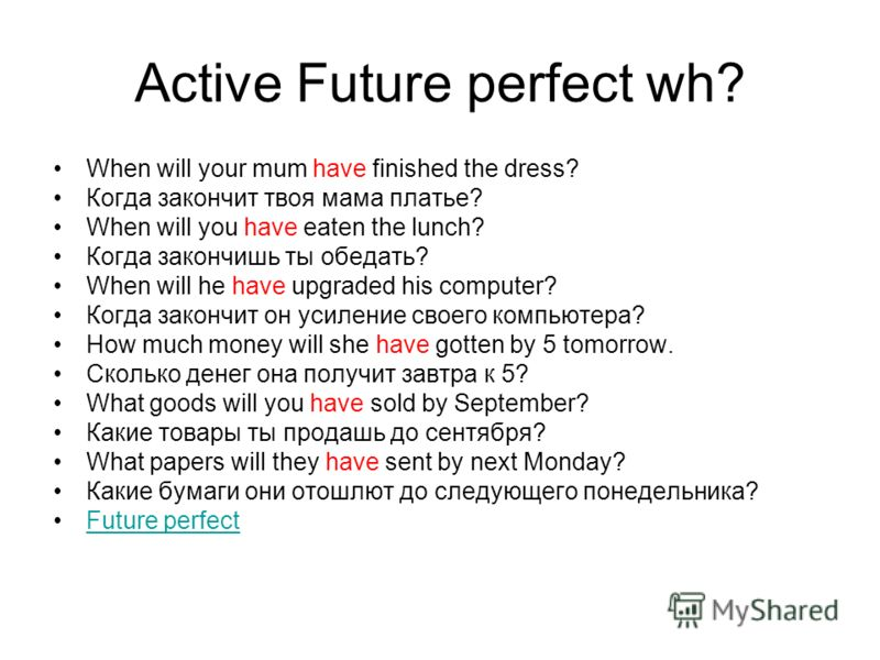 Active Future perfect wh? When will your mum have finished the dress? Когда закончит твоя мама платье? When will you have eaten the lunch? Когда закончишь ты обедать? When will he have upgraded his computer? Когда закончит он усиление своего компьюте