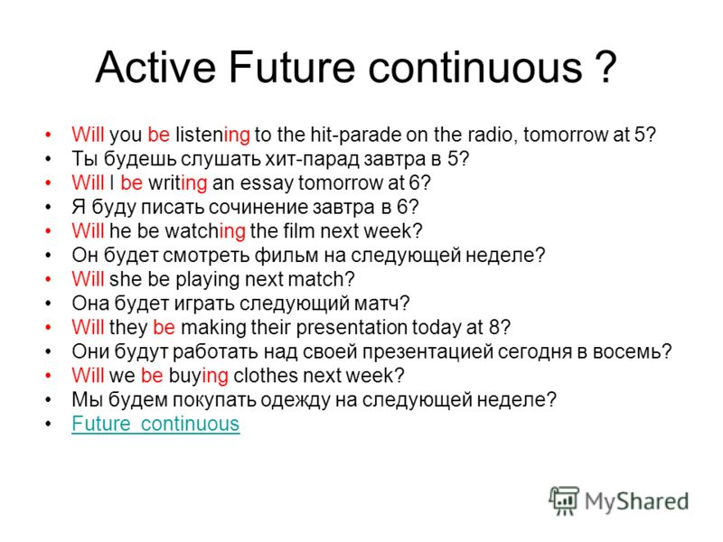 Active Future continuous ? Will you be listening to the hit-parade on the radio, tomorrow at 5? Ты будешь слушать хит-парад завтра в 5? Will I be writing an essay tomorrow at 6? Я буду писать сочинение завтра в 6? Will he be watching the film next we