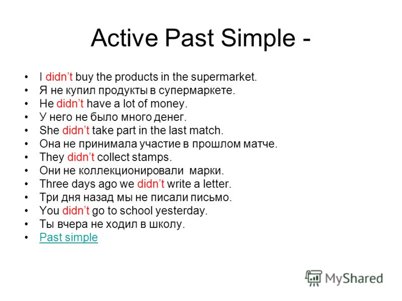 Active Past Simple - I didnt buy the products in the supermarket. Я не купил продукты в супермаркете. He didnt have a lot of money. У него не было много денег. She didnt take part in the last match. Она не принимала участие в прошлом матче. They didn