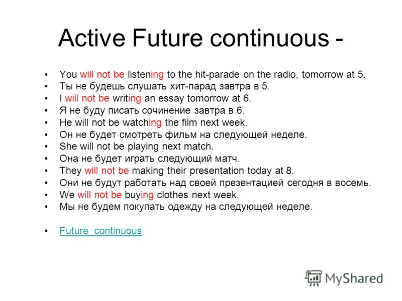 Active Future continuous - You will not be listening to the hit-parade on the radio, tomorrow at 5. Ты не будешь слушать хит-парад завтра в 5. I will not be writing an essay tomorrow at 6. Я не буду писать сочинение завтра в 6. He will not be watchin