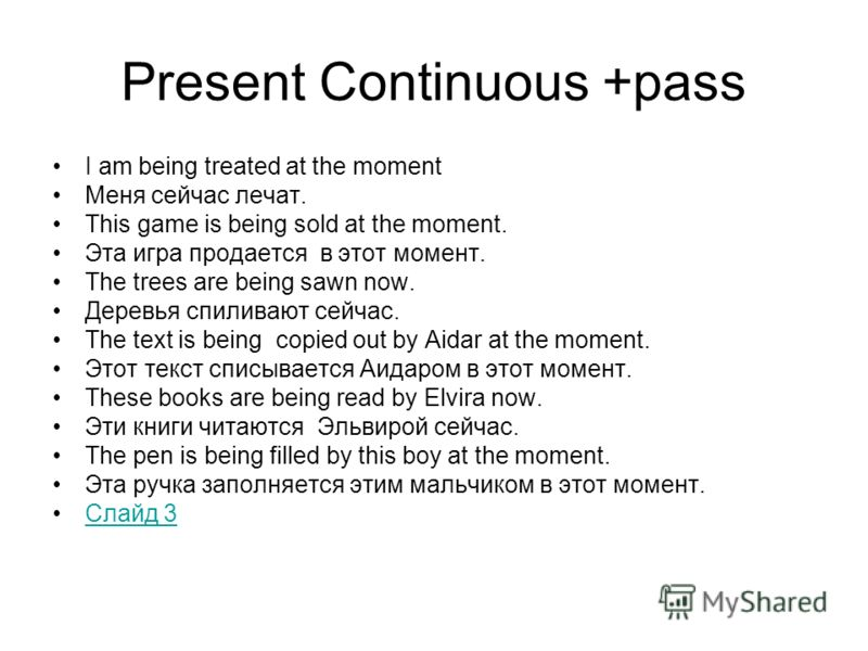 Present Continuous +pass I am being treated at the moment Меня сейчас лечат. This game is being sold at the moment. Эта игра продается в этот момент. The trees are being sawn now. Деревья спиливают сейчас. The text is being copied out by Aidar at the