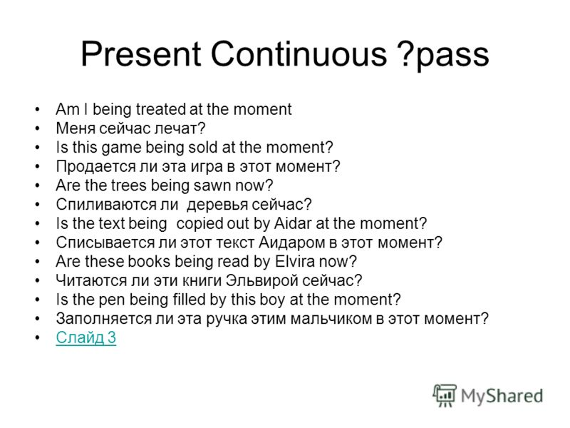 Present Continuous ?pass Am I being treated at the moment Меня сейчас лечат? Is this game being sold at the moment? Продается ли эта игра в этот момент? Are the trees being sawn now? Спиливаются ли деревья сейчас? Is the text being copied out by Aida