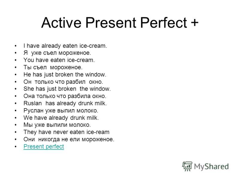 Active Present Perfect + I have already eaten ice-cream. Я уже съел мороженое. You have eaten ice-cream. Ты съел мороженое. He has just broken the window. Он только что разбил окно. She has just broken the window. Она только что разбила окно. Ruslan