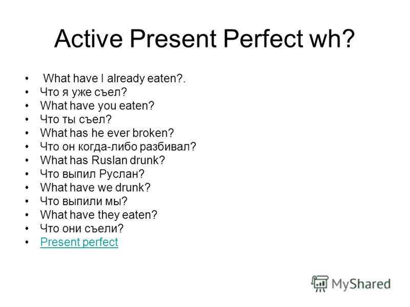 Active Present Perfect wh? What have I already eaten?. Что я уже съел? What have you eaten? Что ты съел? What has he ever broken? Что он когда-либо разбивал? What has Ruslan drunk? Что выпил Руслан? What have we drunk? Что выпили мы? What have they e