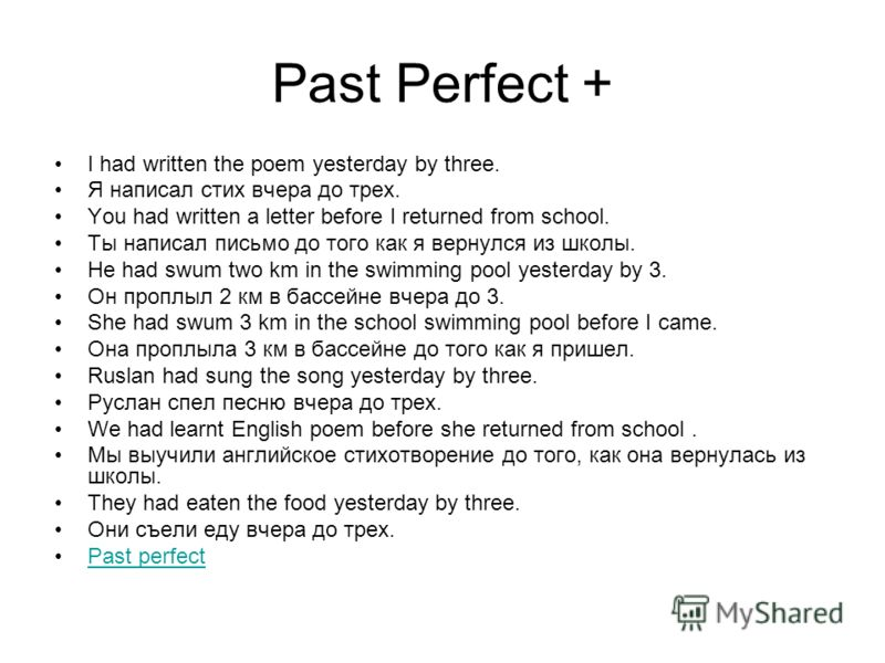 Past Perfect + I had written the poem yesterday by three. Я написал стих вчера до трех. You had written a letter before I returned from school. Ты написал письмо до того как я вернулся из школы. He had swum two km in the swimming pool yesterday by 3.