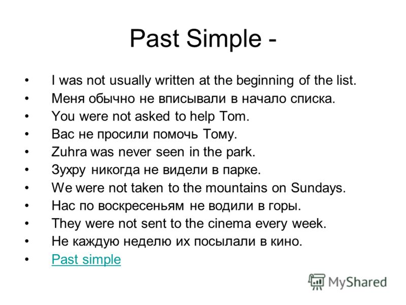 Past Simple - I was not usually written at the beginning of the list. Меня обычно не вписывали в начало списка. You were not asked to help Tom. Вас не просили помочь Тому. Zuhra was never seen in the park. Зухру никогда не видели в парке. We were not