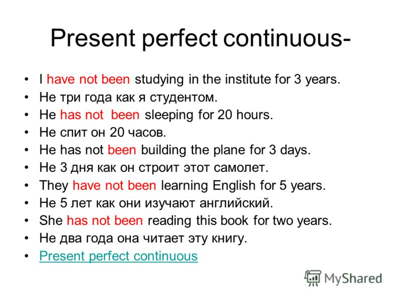 Present perfect continuous- I have not been studying in the institute for 3 years. Не три года как я студентом. He has not been sleeping for 20 hours. Не спит он 20 часов. He has not been building the plane for 3 days. Не 3 дня как он строит этот сам