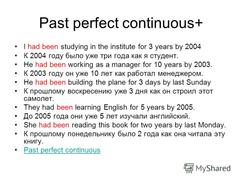 Past perfect continuous+ I had been studying in the institute for 3 years by 2004 К 2004 году было уже три года как я студент. He had been working as a manager for 10 years by 2003. К 2003 году он уже 10 лет как работал менеджером. He had been buildi
