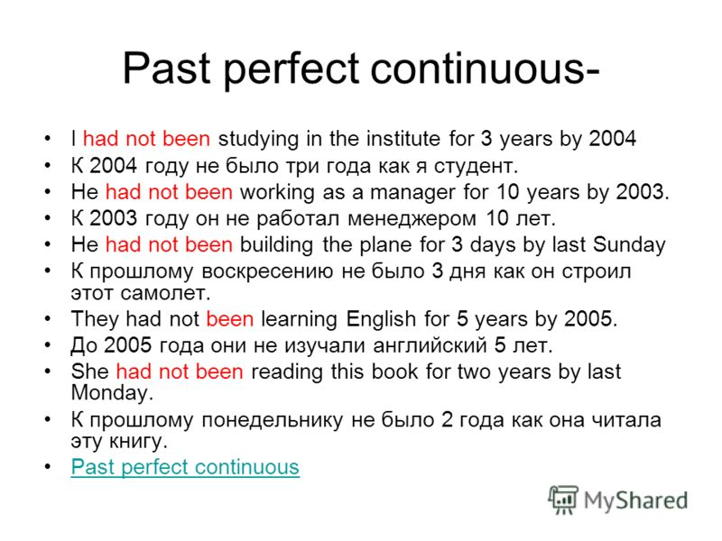 Past perfect continuous- I had not been studying in the institute for 3 years by 2004 К 2004 году не было три года как я студент. He had not been working as a manager for 10 years by 2003. К 2003 году он не работал менеджером 10 лет. He had not been